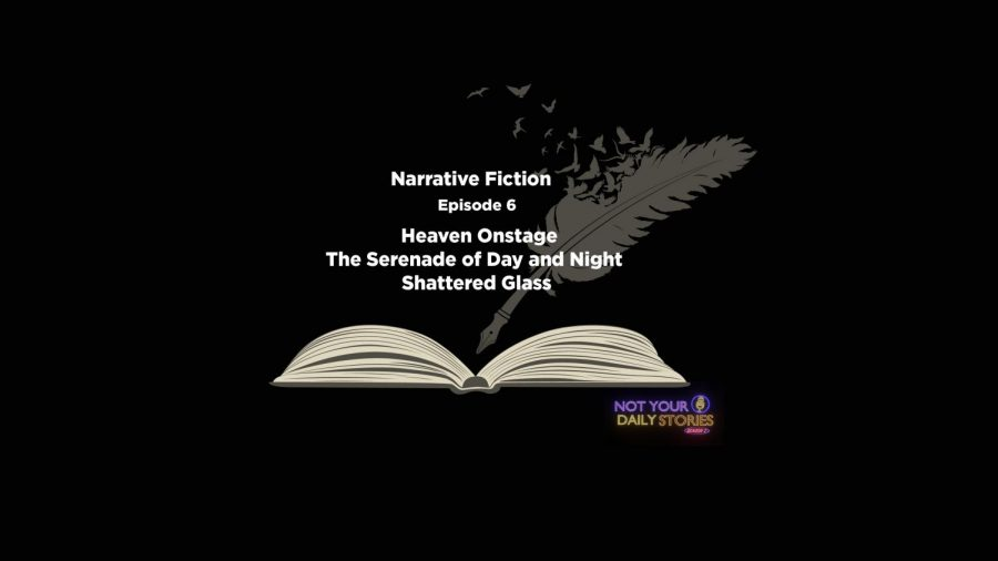 Narrative Fiction: Heaven Onstage | The Serenade of Day and Night | Shattered Glass